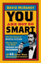 You are Not So Smart : Why Your Memory is Mostly Fiction, Why You Have Too Many Friends on Facebook and 46 Other Ways You're Deluding Yourself